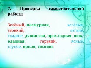 7. Проверка самостоятельной работы  Зелёный,пасмурная, весёлые, звонкий, лё