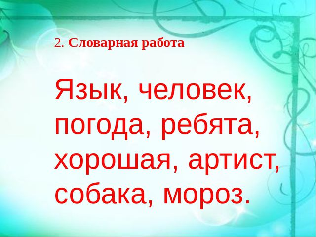 Язык, человек, погода, ребята, хорошая, артист, собака, мороз. 2.Словарная р...