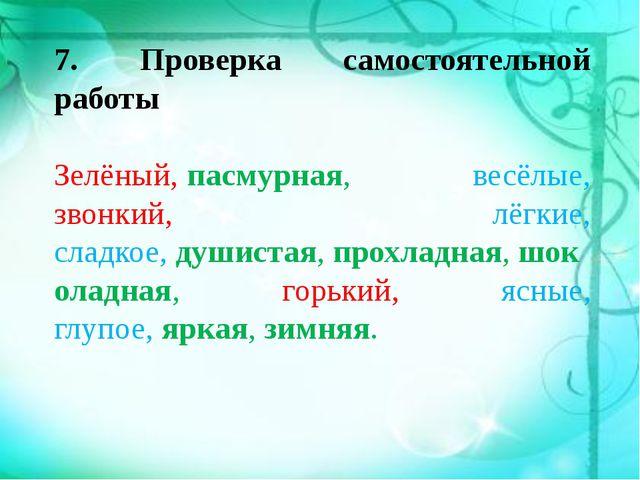 7. Проверка самостоятельной работы  Зелёный,пасмурная, весёлые, звонкий, лё...