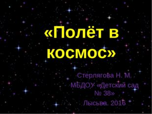 Стерлягова Н. М. МБДОУ «Детский сад № 38» Лысьва. 2016 «Полёт в космос»