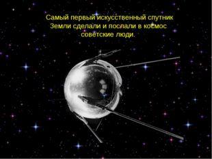Самый первый искусственный спутник Земли сделали и послали в космос советские