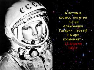 А потом в космос полетел Юрий Алексеевич Гагарин, первый в мире космонавт. А