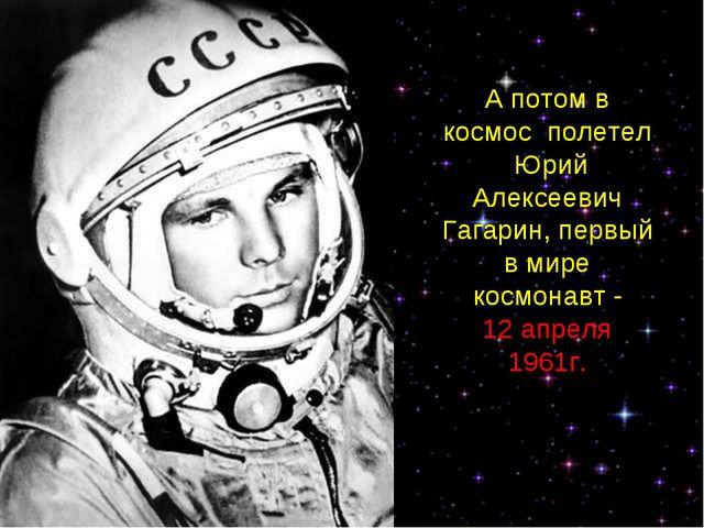 А потом в космос полетел Юрий Алексеевич Гагарин, первый в мире космонавт. А...