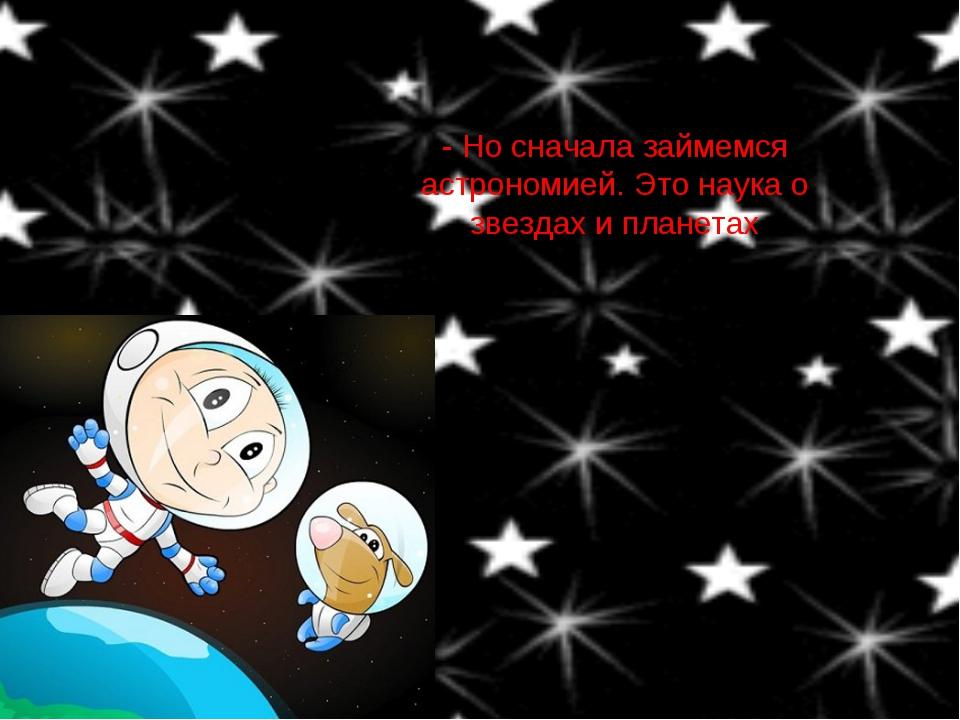 - Но сначала займемся астрономией. Это наука о звездах и планетах