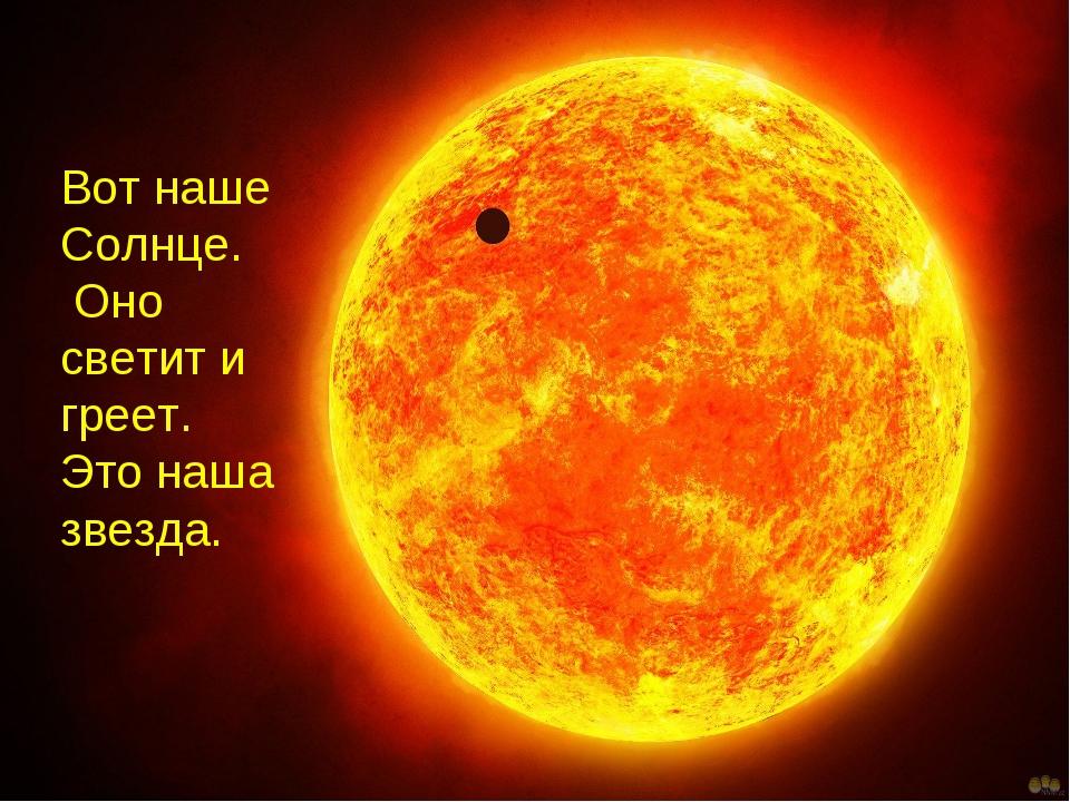 Вот наше Солнце. Оно светит и греет. Это наша звезда.