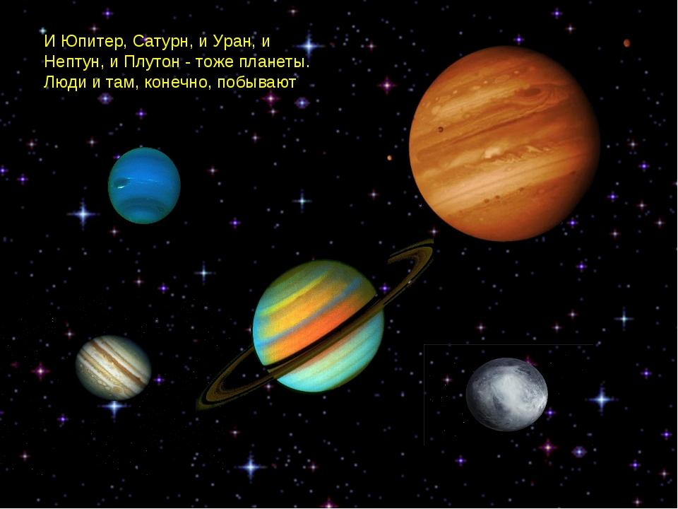 И Юпитер, Сатурн, и Уран, и Нептун, и Плутон - тоже планеты. Люди и там, коне...