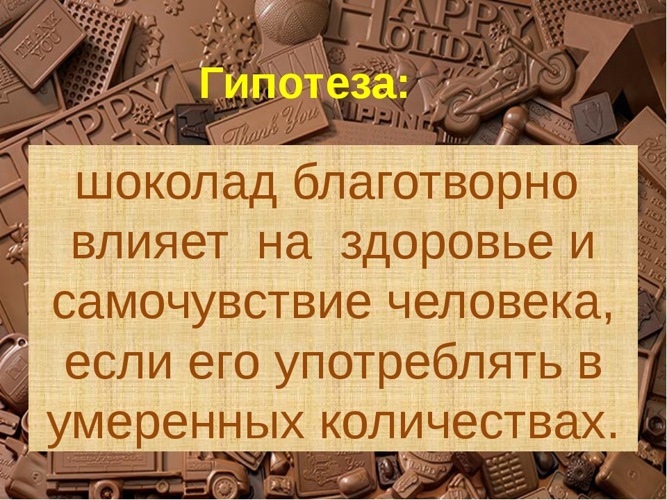 Гипотеза: шоколад благотворно влияет на здоровье и самочувствие человека, ес...