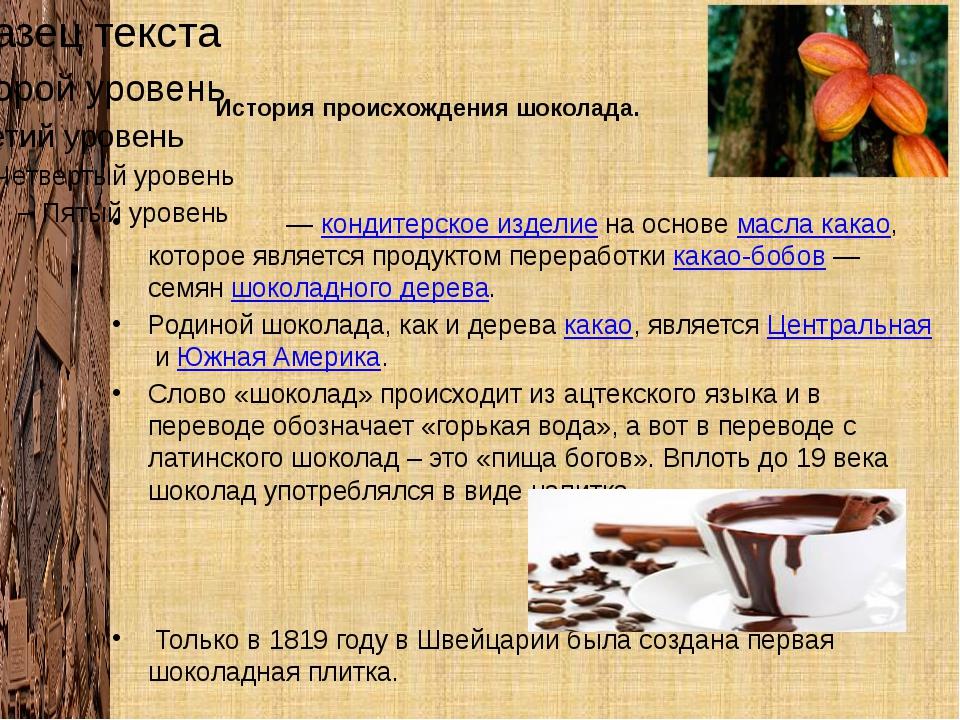 История происхождения шоколада. Шокола́д—кондитерское изделиена основемас...
