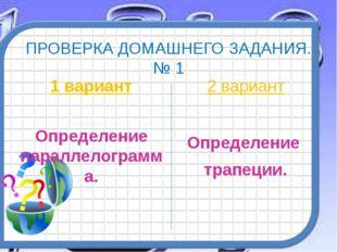 ПРОВЕРКА ДОМАШНЕГО ЗАДАНИЯ. № 1 1 вариант Определение параллелограмма. 2 вари