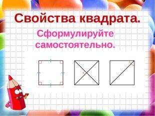 Свойства квадрата. Сформулируйте самостоятельно.