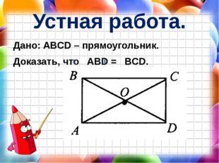 Устная работа. Дано: ABCD – прямоугольник. Доказать, что ABD = BCD.