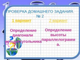 ПРОВЕРКА ДОМАШНЕГО ЗАДАНИЯ. № 2 1 вариант Определение диагонали четырёхугольн