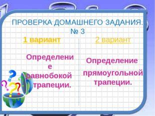 ПРОВЕРКА ДОМАШНЕГО ЗАДАНИЯ. № 3 1 вариант Определение равнобокой трапеции. 2