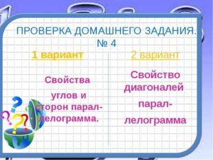 ПРОВЕРКА ДОМАШНЕГО ЗАДАНИЯ. № 4 1 вариант Свойства углов и сторон парал-лелог