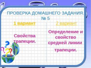 ПРОВЕРКА ДОМАШНЕГО ЗАДАНИЯ. № 5 1 вариант Свойства трапеции. 2 вариант Опреде