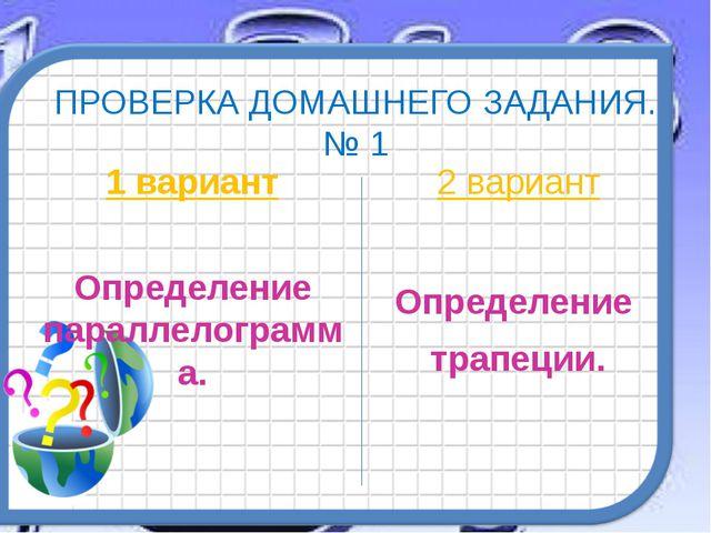 ПРОВЕРКА ДОМАШНЕГО ЗАДАНИЯ. № 1 1 вариант Определение параллелограмма. 2 вари...