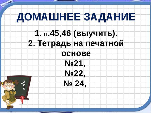1. п.45,46 (выучить). 2. Тетрадь на печатной основе №21, №22, № 24, ДОМАШНЕЕ...