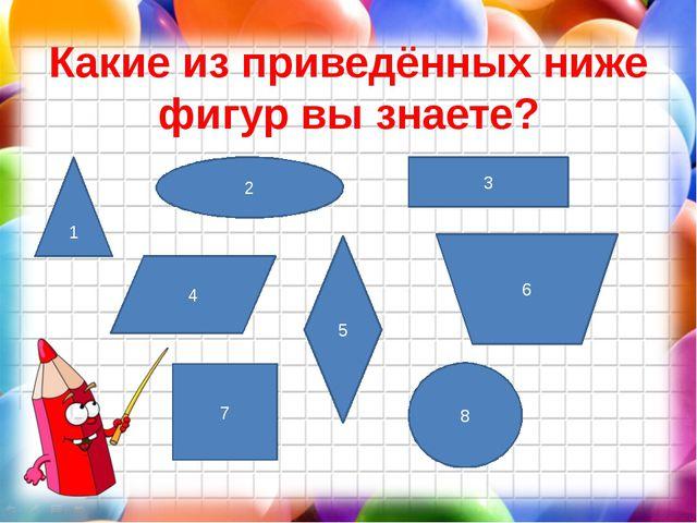 Какие из приведённых ниже фигур вы знаете? 1 2 3 4 5 6 8 7