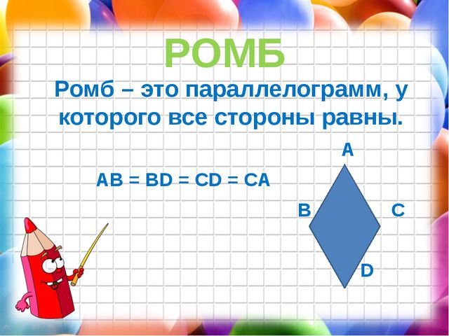 РОМБ Ромб – это параллелограмм, у которого все стороны равны. A AB = BD = CD...