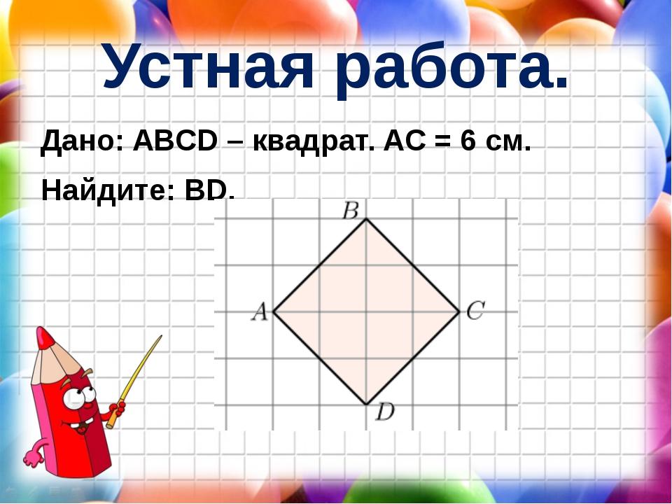 Устная работа. Дано: ABCD – квадрат. AC = 6 см. Найдите: BD.