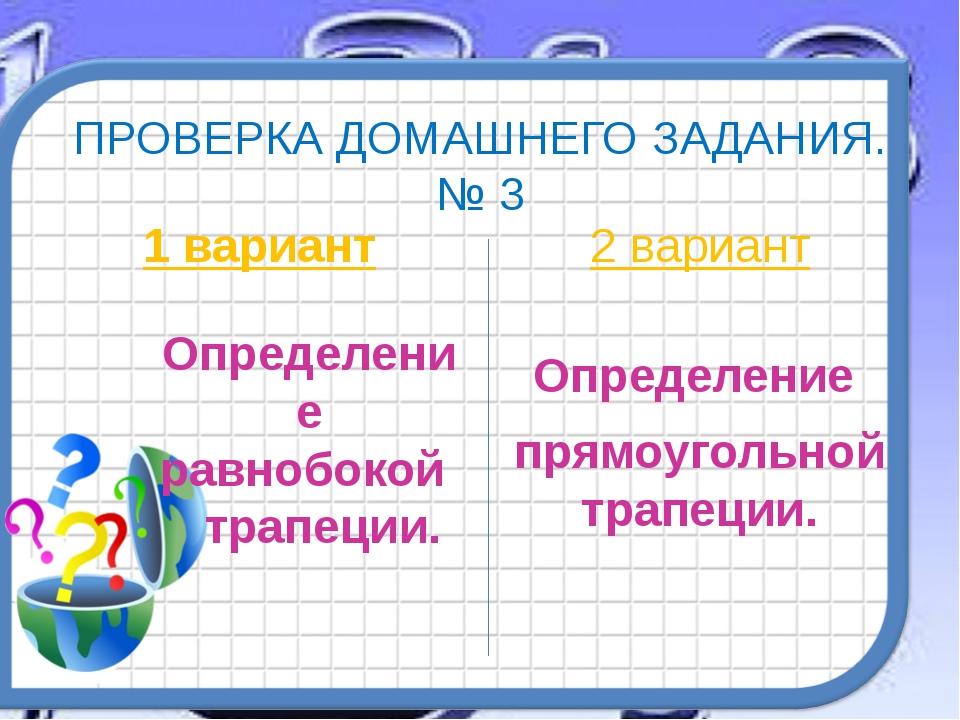 ПРОВЕРКА ДОМАШНЕГО ЗАДАНИЯ. № 3 1 вариант Определение равнобокой трапеции. 2...