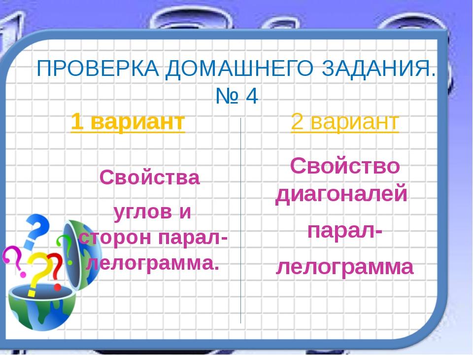 ПРОВЕРКА ДОМАШНЕГО ЗАДАНИЯ. № 4 1 вариант Свойства углов и сторон парал-лелог...