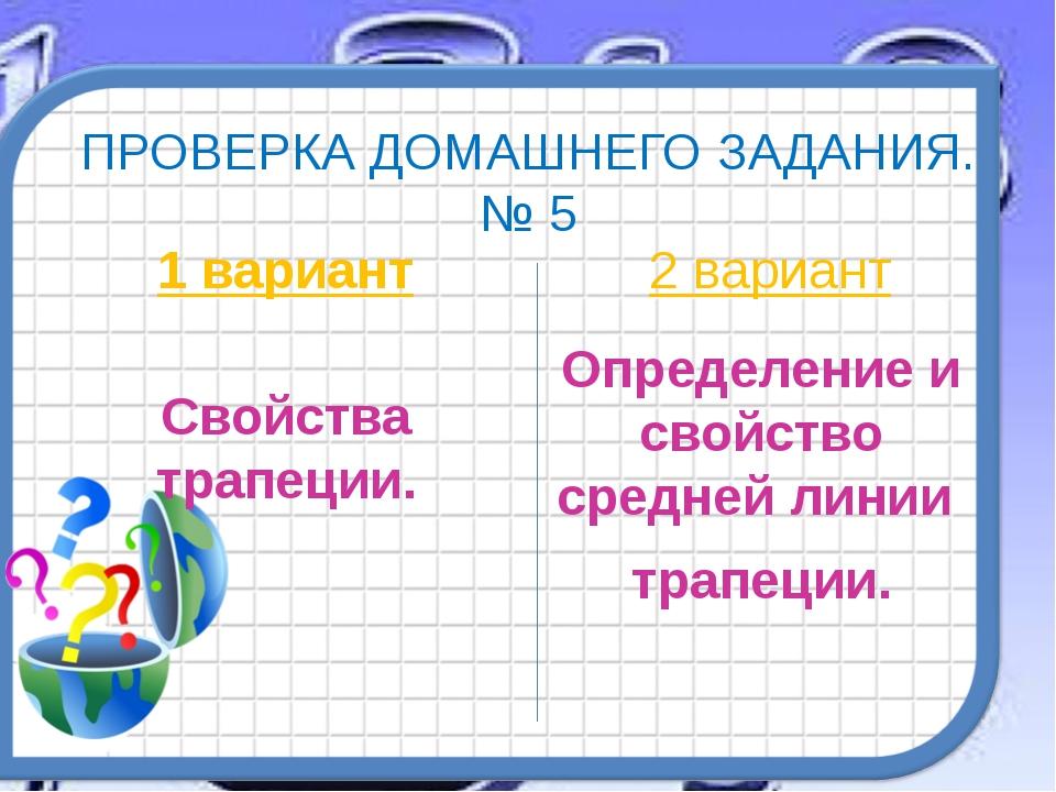 ПРОВЕРКА ДОМАШНЕГО ЗАДАНИЯ. № 5 1 вариант Свойства трапеции. 2 вариант Опреде...