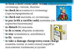to book a hotel room/table/ tickets забронировать гостиницу, столик, билеты t