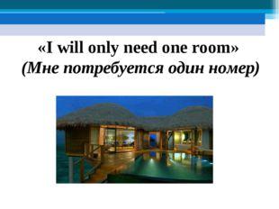 «I will only need one room» (Мне потребуется один номер)