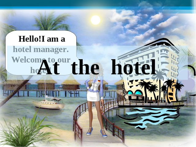 Hello!I am a hotel manager. Welcome to our hotel! At the hotel