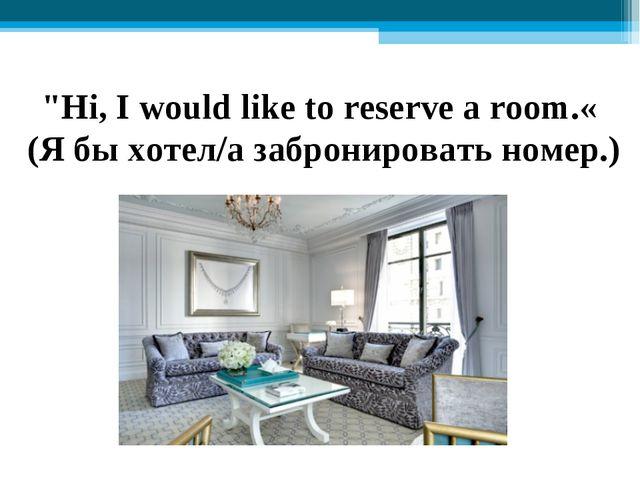 """Hi, I would like to reserve a room.« (Я бы хотел/а забронировать номер.)"