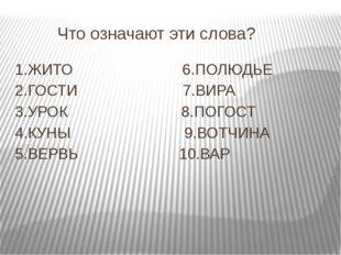 Что означают эти слова? 1.ЖИТО 6.ПОЛЮДЬЕ 2.ГОСТИ 7.ВИРА 3.УРОК 8.ПОГОСТ 4.КУ