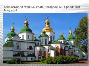 Как называли главный храм, построенный Ярославом Мудрым?