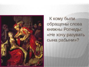 К кому были обращены слова княжны Рогнеды: «Не хочу разувать сына рабыни»?