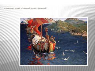 Кто заключил первый письменный договор с Византией?  rus-wofh.moy.su Работа