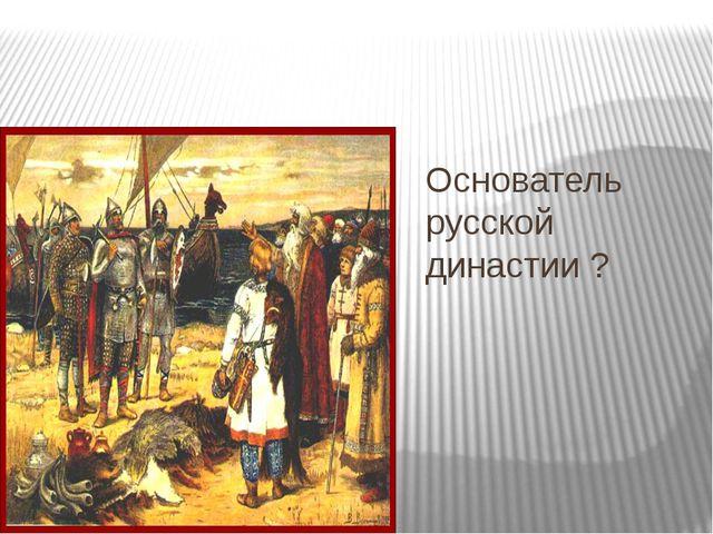 Основатель русской династии ?
