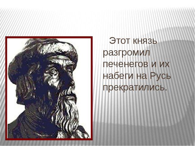 Этот князь разгромил печенегов и их набеги на Русь прекратились.