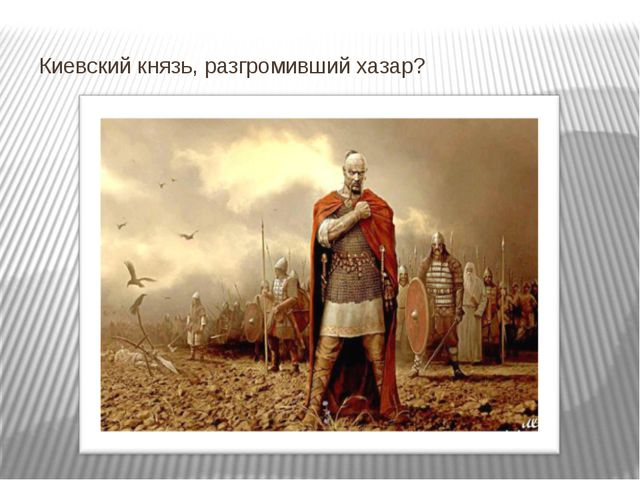 Киевский князь, разгромивший хазар?