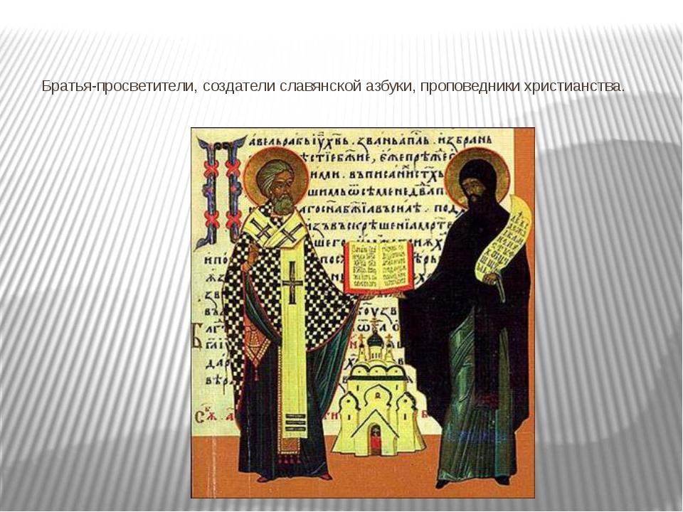 Братья-просветители, создатели славянской азбуки, проповедники христианства.