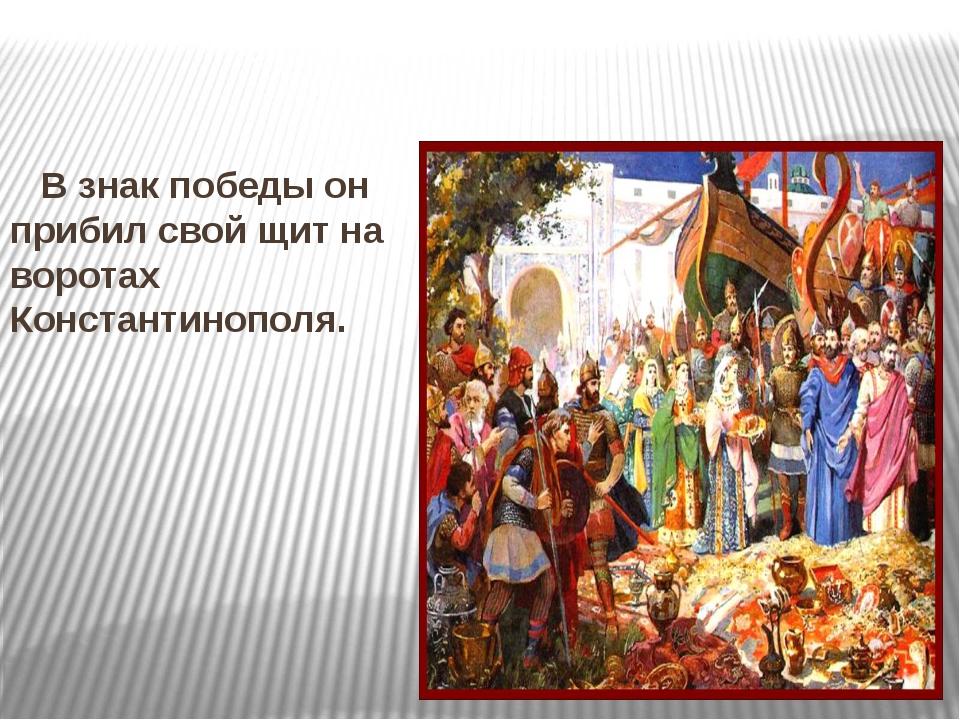 В знак победы он прибил свой щит на воротах Константинополя.