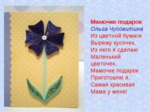 Мамочке подарок Ольга Чусовитина Из цветной бумаги Вырежу кусочек. Из него я