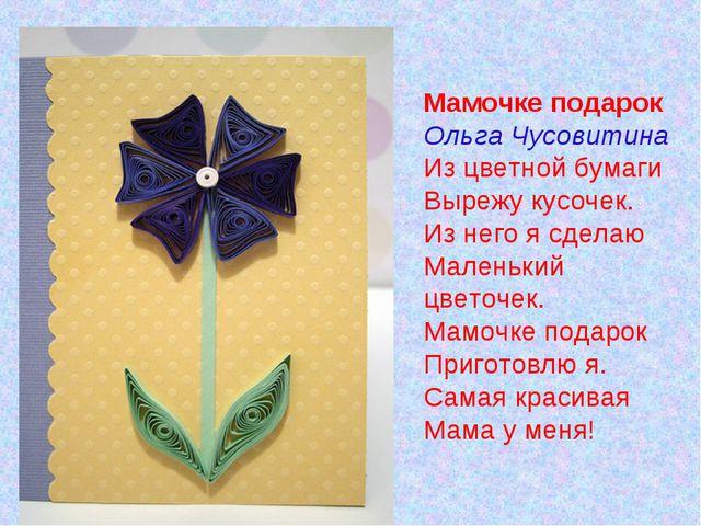Мамочке подарок Ольга Чусовитина Из цветной бумаги Вырежу кусочек. Из него я...