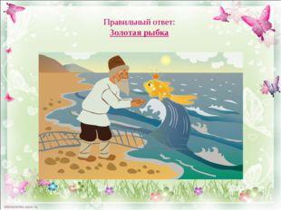 Правильный ответ: Золотая рыбка