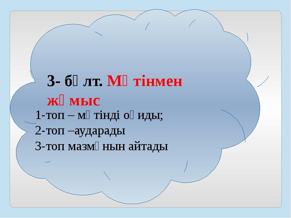 3- бұлт. Мәтінмен жұмыс 1-топ – мәтінді оқиды; 2-топ –аударады 3-топ мазмұнын...