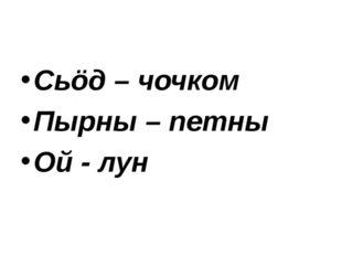 Сьöд – чочком Пырны – петны Ой - лун