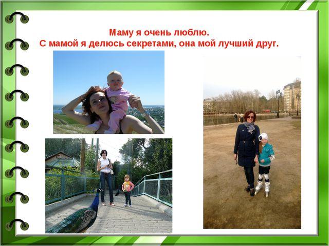 Маму я очень люблю. С мамой я делюсь секретами, она мой лучший друг.