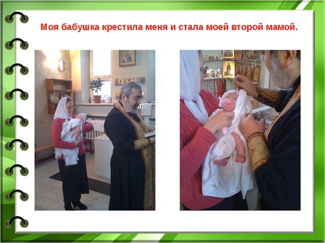 Моя бабушка крестила меня и стала моей второй мамой.