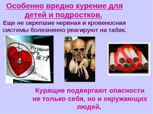 Особенно вредно курение для детей и подростков. Еще не окрепшие нервная и кро