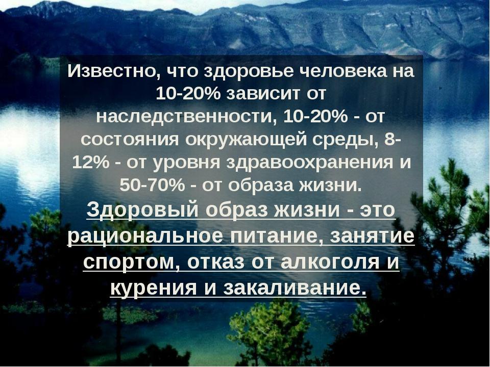 Известно, что здоровье человека на 10-20% зависит от наследственности, 10-20%...