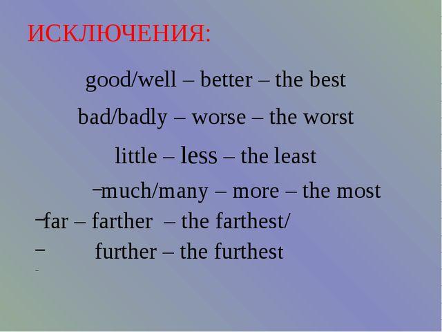 ИСКЛЮЧЕНИЯ: good/well – better – the best bad/badly – worse – the worst litt...
